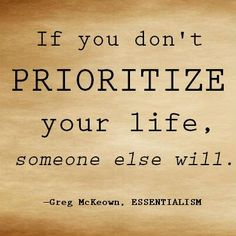 """If you don't prioritize your life, someone else will.""Gregory McKeown"