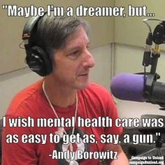 Maybe I'm a dreamer, but . . . I wish mental health care was as easy to get as say, a gun.  ~ Andy Borowitz
