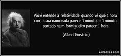 VOCÊ ENTENDE A RELATIVIDADE QUANDO VE QUE 1 HORA COM SUA NAMORADA PARECE 1 MINUTO E 1 MINUTO SENTADO EM UM FORMIGUEIRO PARECE I HORA. Albert Einstein.!.