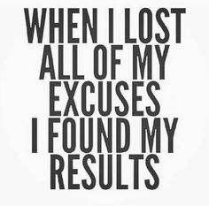 When I lost all of my excuses I found my results
