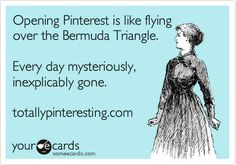 Pinterest - every day mysteriously, inexplicably gone, Ha!