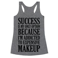 Success is my only option because I'm addicted to expensive makeup. You know you're a makeup addict and you're ok with it, so don this funny makeup shirt and put your lipstick on because makeup is fun and makes you feel great.