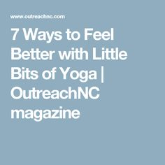 7 Ways to Feel Better with Little Bits of Yoga |  OutreachNC magazine