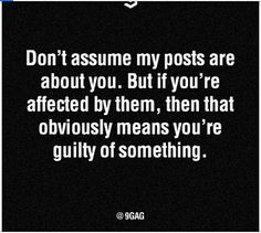 If you automatically jump to the conclusion that it's about you, that's your fault not mine. Cause that means your guilty conscience is convicting you not me. So just stop being an ass hat and we won't have a problem.