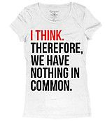 """I THINK. therefore, we have nothing in common."" White Graphic Tee"