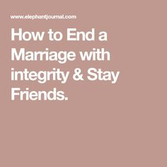 How to End a Marriage with integrity & Stay Friends.