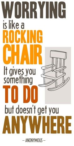Worrying is like a rocking chair. It gives you something to do but doesn't get you anywhere. thedailyquotes.com