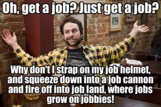 Oh get a job? Just get a job?