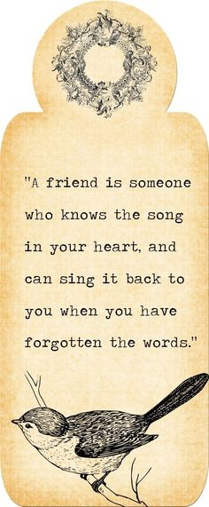 """A friend is someone who knows the song in your heart, and can sing it back to you when you have forgotten the words."""