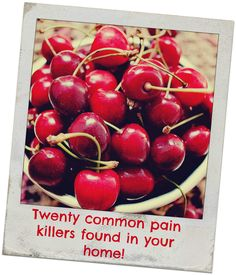 Stop joint and headache pain with cherries: Twenty common pain killers found in yourhome! Newest studies illustrate that at least one in four women are trying to cope with arthritis, gout or chronic headaches. If you're one of these people, a daily bowl of cherries may soothe your pains, without the stomach upset many times caused by today's painkillers