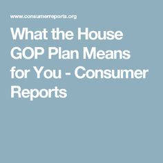 What the House GOP Plan Means for You - Consumer Reports