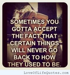 Accepting the fact some things will never be the same - http://www.loveoflifequotes.com/life/accepting-fact-things-will-never/