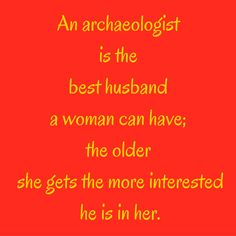An archaeologist is the best husband a woman can have; the older she gets the more interested he is in her. #QuotesYouLove #QuoteofTheDay #FunnyQuotes  Visit our website  for text status wallpapers.  www.quotesulove.com
