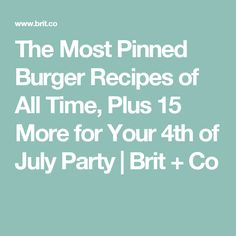 The Most Pinned Burger Recipes of All Time, Plus 15 More for Your 4th of July Party | Brit + Co