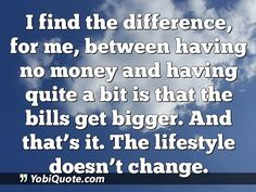 I find the difference, for me, between having no money and having quite a bit is that the bills get bigger. And that's it. The lifestyle doesn't change.