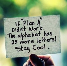 If Plan A didn't work, the alphabet has 25 more letters. Stay Cool.
