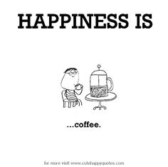 Happiness is, coffee. - Cute Happy Quotes