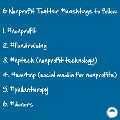 For those of you that are active on Twitter, following hashtags (#) can be a great source of information and an easy way to add your content to the conversation. You have access to a vast community on Twitter of smart, innovative, and engaging individuals looking to share what they know. Take a moment to get to know them and see how you can add your voice (and value) to the conversation. Here are 6 Twitter hashtags to follow. #nonprofit #fundraising #nptech #sm4np #philanthropy #donors