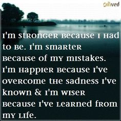 """I'm stronger because I had to be. I'm smarter because of my mistakes. I'm happier because I've overcome the sadness I have known and I'm wiser because I've learned from my life."" - unknown #quote"