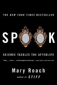 Spook: Science Tackles the Afterlife by Mary Roach -- What happens when we die? One day we'll find out, but until then, Mary Roach can fill you in on the various and wildly entertaining scientific endeavors that attempted to answer the question. From ectoplasm weilding mediums, to weighing the soul, to the man so curious he killed himself in order to find out, this book is guaranteed to entertain. --Beckett Staff Pick