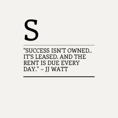"""Success isn't owned.. it's leased. And the rent is due every day."" ~ JJ Watt"