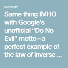 "Same thing IMHO with Google's unofficial ""Do No Evil"" motto--a perfect example of the law of inverse relevance: the less you intend to do about something, the more you have to keep talking about it."