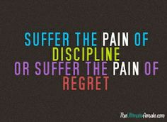 """Suffer the pain of discipline or suffer the pain of regret.which do you choose. I've heard this phrase from someone I know really well and he always phrased it, """"The pain and torture of discipline is far less than the pain and torture of regret"""". All Quotes, Great Quotes, Quotes To Live By, Motivational Quotes, Inspirational Quotes, Sensible Quotes, Random Quotes, Famous Quotes, Sport Motivation"""
