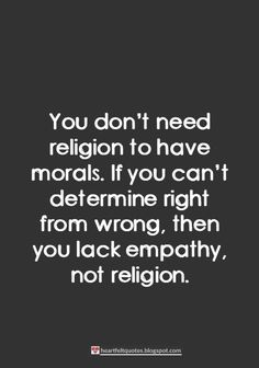 You don't need religion to have morals.