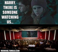 HAHA! You're right hermione. There are millions watching you and Harry! :)