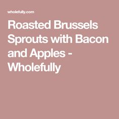 Roasted Brussels Sprouts with Bacon and Apples - Wholefully