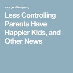 Less Controlling Parents Have Happier Kids, and Other News