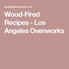 Wood-Fired Recipes - Los Angeles Ovenworks