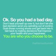 Motivational Fitness Quotes - Ok. So you had a bad day. Dont beat yourself up over it, but dont let one bad decision send you spiraling out of control. Grab those running shoes and get back into it. Get back to making decisions that improve your health and your happiness. You are who you choose to be.- perfect not only for working out, but really any area of life