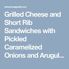 Grilled Cheese and Short Rib Sandwiches with Pickled Caramelized Onions and Arugula Recipe | Bon Appetit