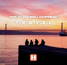 How do you spell happiness? T.R.A.V.E.L