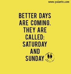 Better days are coming they are called : Saturday and Sunday ... #Joyful #weekend #yulanto