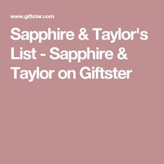 Sapphire & Taylor's List - Sapphire & Taylor on Giftster