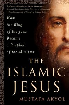 The Islamic Jesus: How the King of the Jews Became a Prophet of the Muslims by Mustafa Akyol - 3/2/2017