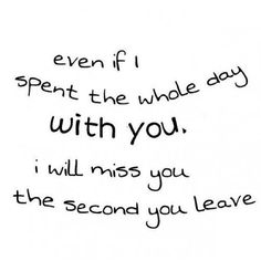Yep. No matter how much time we spend together, I miss you like crazy the second you walk out the door to go to work....