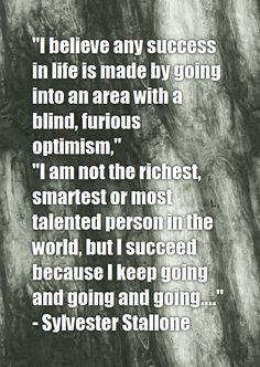 """""""I believe any success in life is made by going into an area with a blind, furious optimism,"""" """"I am not the richest, smartest or most talented person in the world, but I succeed because I keep going and going and going...."""" - Sylvester Stallone"""