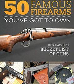 50 Famous Firearms You'Ve Got To Own: Rick Hacker'S Bucket List Of Guns PDF