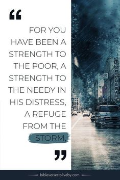 For You have been a strength to the poor, a strength to the needy in his distress, a refuge from the storm, a shade from the heat; for the blast of the terrible ones is as a storm against the wall #quotes #sayings #Christ #Jesus #God #Christian #Inspirational #qotd