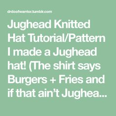 Jughead Knitted Hat Tutorial/Pattern I made a Jughead hat! (The shirt says Burgers + Fries and if that ain't Jughead nothing is) I thought I would write a little post about how I did it in case...