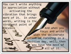 You can't write anything in appreciation without activating the vibration that brings more of it. In other words, writing is the strongest point of focus. And when you focus and write with the deliberate intent of focusing in a positive way, well, then you have the best of all of it. *Abraham-Hicks Quotes (AHQ1962)