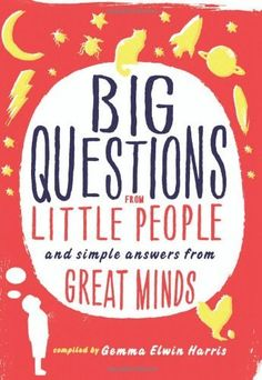 Big Questions from Little People: and Simple Answers from Great Minds by Gemma Elwin Harris, http://www.amazon.com/dp/0062223224/ref=cm_sw_r_pi_dp_-Q7hrb034G429