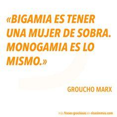 """""""Bigamia es tener una mujer de sobra. Monogamia es lo mismo"""". Groucho Marx"""