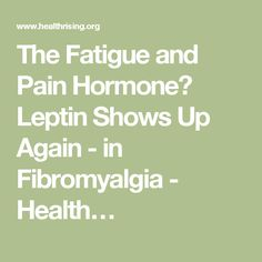 The Fatigue and Pain Hormone? Leptin Shows Up Again - in Fibromyalgia - Health…