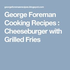 George Foreman Cooking Recipes : Cheeseburger with Grilled Fries