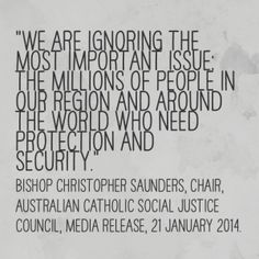 """Bishop Christopher Saunders, Chair of the Australian Catholic Social Justice Council, denounced the Australia government's asylum seeker policy as """"a campaign of cruelty"""". He called for compassion and international cooperation. Read the media release here. When you read about asylum seekers, what is your first instinct – to protect your own way of life, or to protect their lives?  #CSTQuotes from www.social-spirituality.net"""