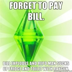 """""""Forget to pay bill. Bill explodes and repo man sucks up fridge and toilet with ray gun.""""   The Sims, humor"""